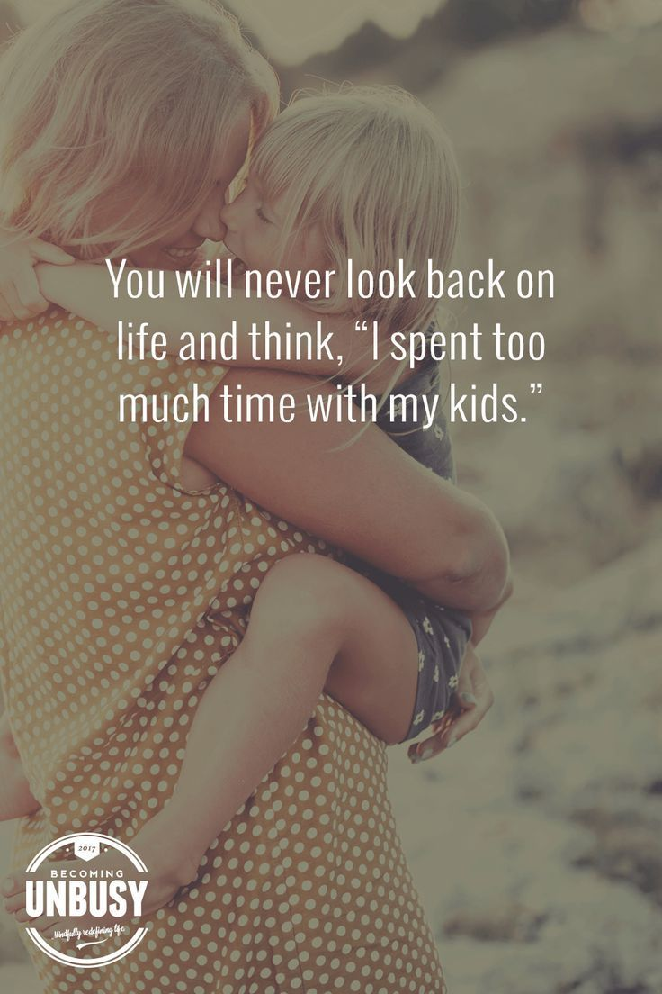 """You will never look back on life and think, """"I've spent too much time with my kids."""" Stop the glorification of busy. *Love this quote and this Becoming UnBusy website."""