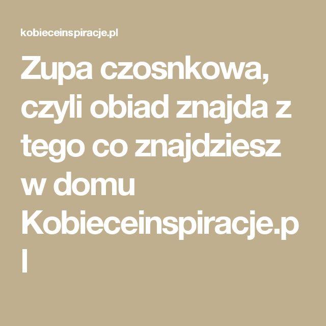 Zupa czosnkowa, czyli obiad znajda z tego co znajdziesz w domu Kobieceinspiracje.pl