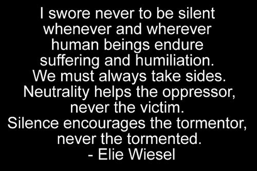 """""""I swore never to be silent whenever and wherever human beings endure suffering and humiliation. We must always take sides. Neutrality helps the oppressor, never the victim. Silence encourages the tormentor, never the tormented."""" Elie Wiesel, Nobel Peace Prize, 1986"""