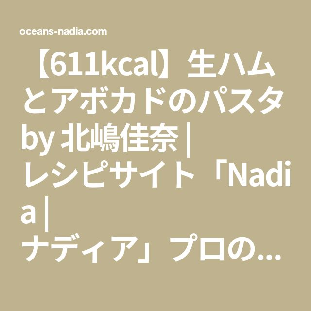 【611kcal】生ハムとアボカドのパスタ by 北嶋佳奈   レシピサイト「Nadia   ナディア」プロの料理を無料で検索