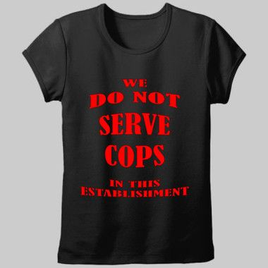 We Do Not Serve Cops In This Establishment Ladies Fitted Tee $A28.95 Sizes: 8-20 Available in black or white http://www.wildsteel.com.au/we-do-not-serve-cops-in-this-establishment-ladies/