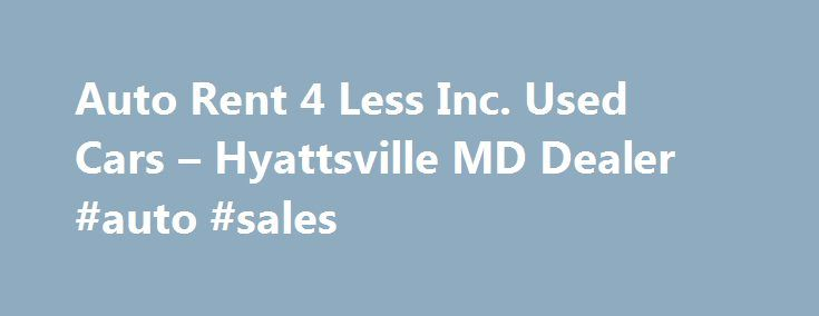 Auto Rent 4 Less Inc. Used Cars – Hyattsville MD Dealer #auto #sales http://autos.nef2.com/auto-rent-4-less-inc-used-cars-hyattsville-md-dealer-auto-sales/  #auto rent # Auto Rent 4 Less Inc. – Hyattsville MD, 20737 Auto Rent 4 Less Inc. Used Cars, Used Pickup Trucks lot in Hyattsville, MD offers great low prices, for Used Cars. Used Pickups For Sale to all of our neighbors in Alexandria, Andrews Air Force Base, Annapolis Junction, Arlington, Ashton, Beltsville, Bethesda, Bladensburg, Bowie…
