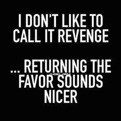 I don't like to call it revenge...returning the favor sounds nicer.