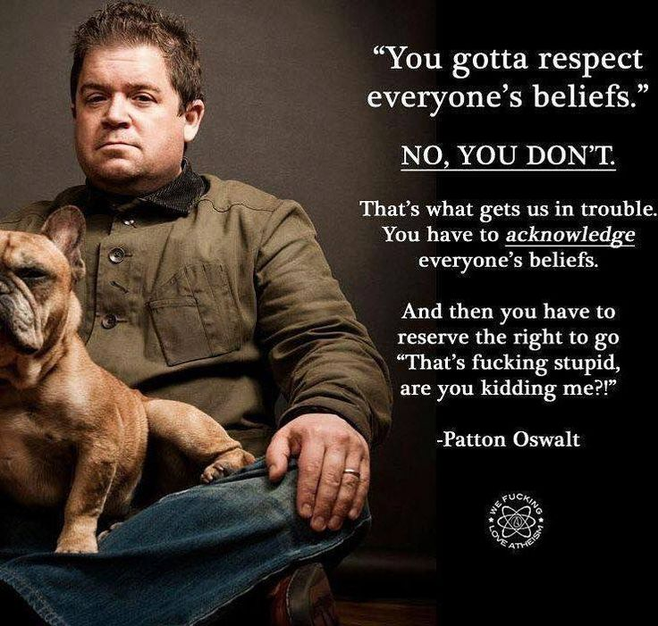 You must respect everyone's RIGHT to believe. But if those beliefs are stupid, you have no obligation whatsoever to respect the beliefs themselves.