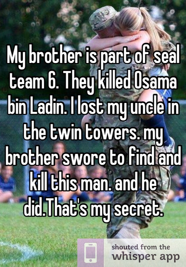 My brother is part of seal team 6. They killed Osama bin Ladin. I lost my uncle in the twin towers. my brother swore to find and kill this man. and he did.That's my secret.