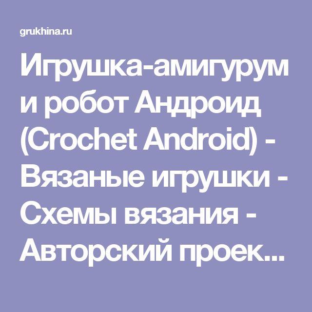 Игрушка-амигуруми робот Андроид (Crochet Android) - Вязаные игрушки - Схемы вязания - Авторский проект Натальи Грухиной