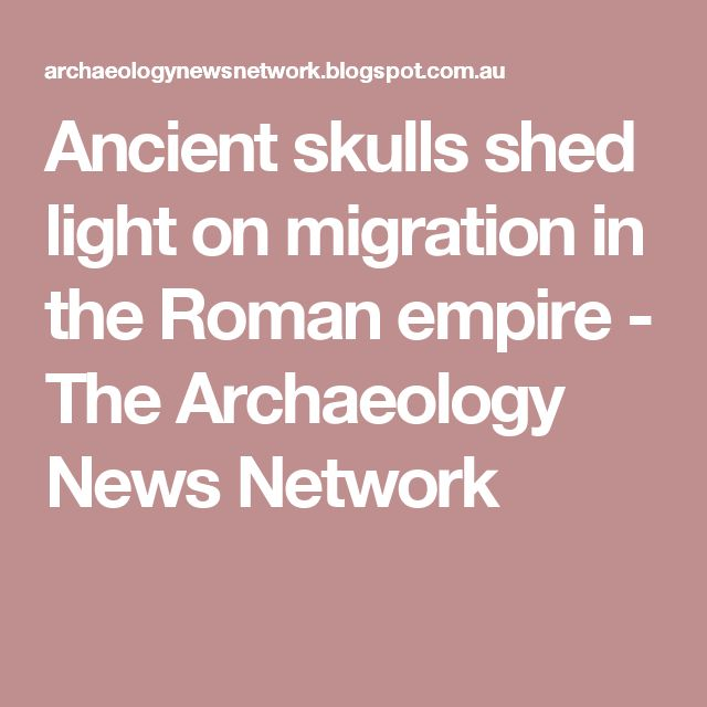 Ancient skulls shed light on migration in the Roman empire - The Archaeology News Network