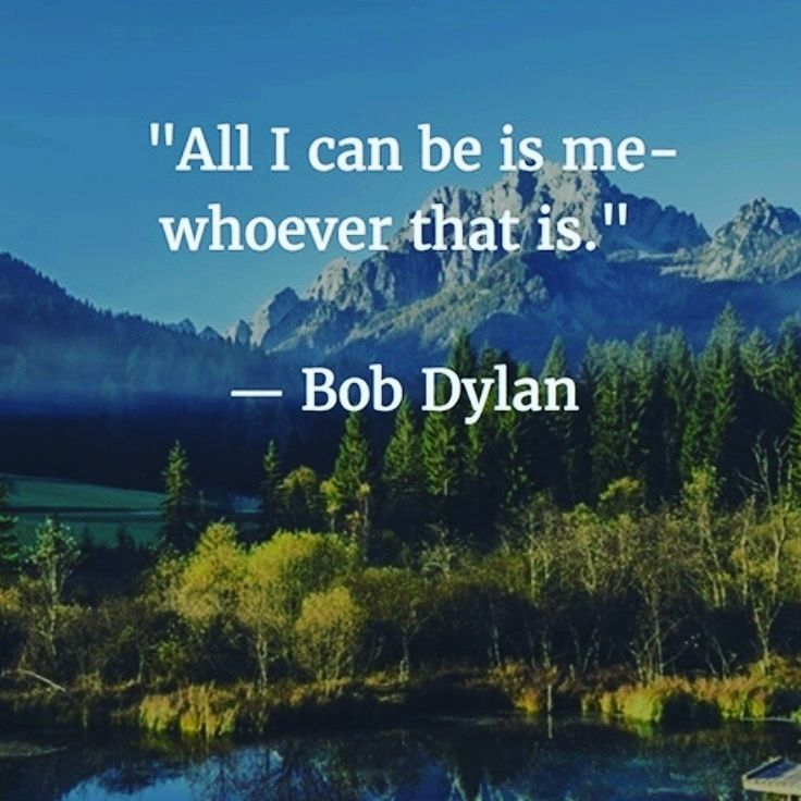 All I can be is me. Bob Dylan