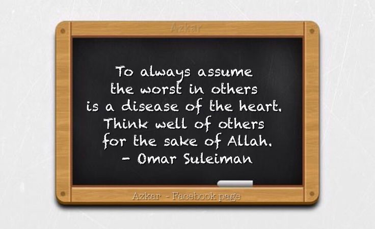To always assume the worst in others is a disease of the heart. Think well of others for the sake of Allah. - Omar Suleiman