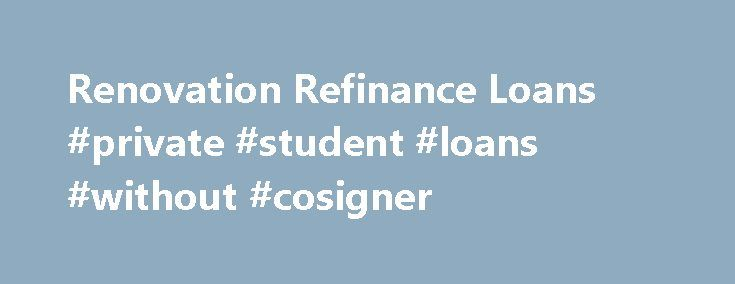 Renovation Refinance Loans #private #student #loans #without #cosigner http://loans.remmont.com/renovation-refinance-loans-private-student-loans-without-cosigner/  #renovation loan # Renovation Refinance Loans Submitted by Greg Mischio on writer https://plus.google.com/112433938250880350546?rel=author July 11, 2007 /renovation-refinance-loans Refinance 824 Refinance Articles Mortgage Loan (Updated November 2014) Need to renovate your home but don't have the cash or are low on home equity…