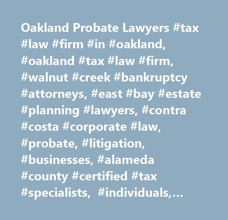 Oakland Probate Lawyers #tax #law #firm #in #oakland, #oakland #tax #law #firm, #walnut #creek #bankruptcy #attorneys, #east #bay #estate #planning #lawyers, #contra #costa #corporate #law, #probate, #litigation, #businesses, #alameda #county #certified #tax #specialists, #individuals, #state #courts, #federal #courts, #economic, #cost-effective, #state #bar #taxation #section, #partners, #vice #chairs…