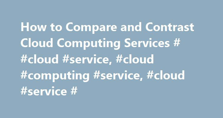 How to Compare and Contrast Cloud Computing Services # #cloud #service, #cloud #computing #service, #cloud #service # http://trinidad-and-tobago.remmont.com/how-to-compare-and-contrast-cloud-computing-services-cloud-service-cloud-computing-service-cloud-service/  # How to Compare and Contrast Cloud Computing Services If you're looking to start running your business in the cloud, there are plenty of companies vying for your attention. However, not all cloud computing service providers are…