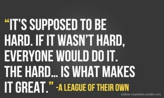 it's supposed to be hard. if it wasn't hard, everyone would do it. the hard...is what makes it great