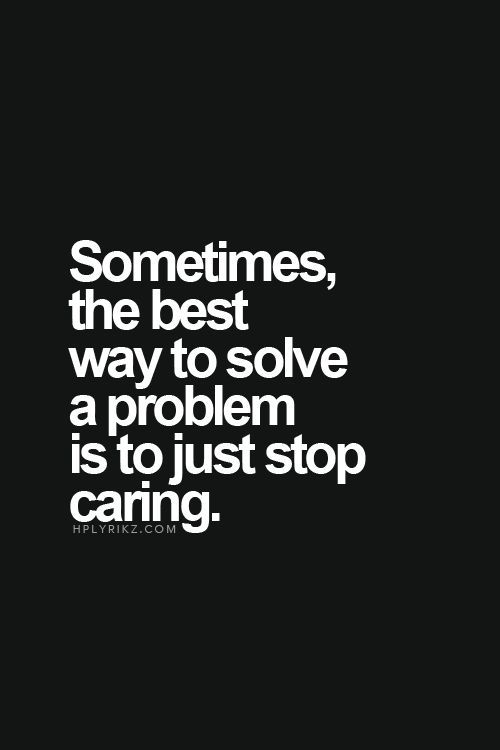 Sometimes, the best way to solve a problem is to just stop caring.