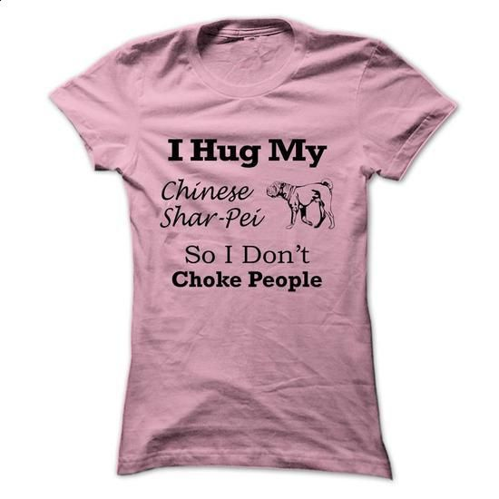 I hug my  Chinese Shar-Pei so i dont choke people - #funny t shirts #cool shirts. MORE INFO => https://www.sunfrog.com/Pets/I-hug-my-Chinese-Shar-Pei-so-i-dont-choke-people-lchyk-Ladies.html?60505