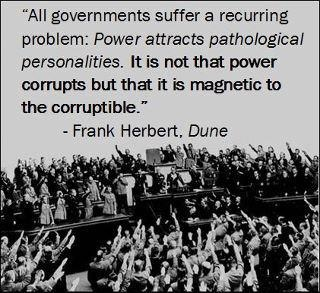 """All governments suffer a recurring problem: Power attracts pathological personalities. It is not that power corrupts but that it is magnetic to the corruptible."" - Frank Herbert,  Chapterhouse: Dune, pg. 59."
