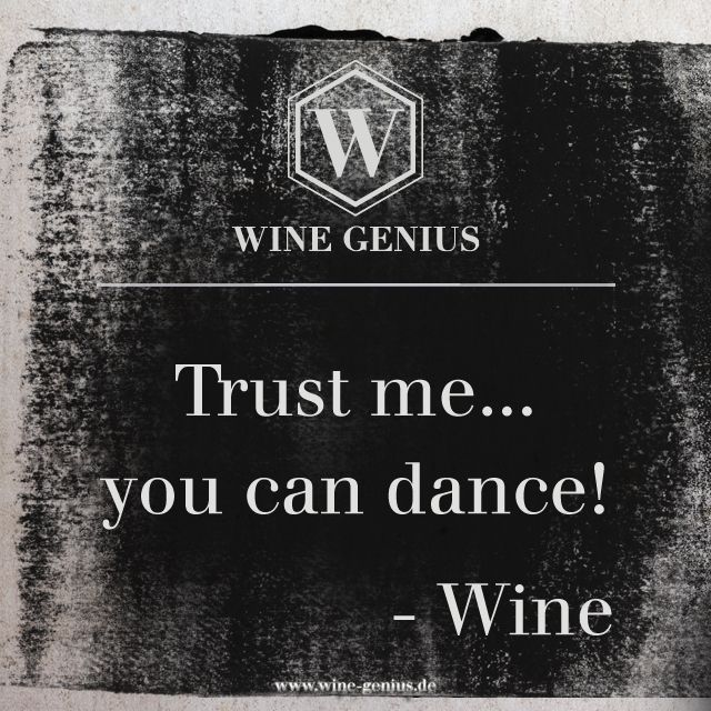 Wine Genius Quote #5. Trust me... you can dance! - Wine. Shop international premium wines at www.wine-genius.de now or check us out on Facebook: https://www.facebook.com/WineGeniusGermany   #wine #winegenius #winelover #winequotes #drink #dancing #party