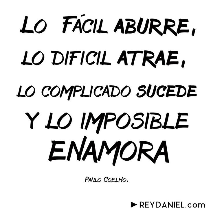 Lo Fácil aburre, lo Dificil atrae, lo Complicado sucede y lo Imposible Enamora. Paulo Coelho. ReyDaniel.com