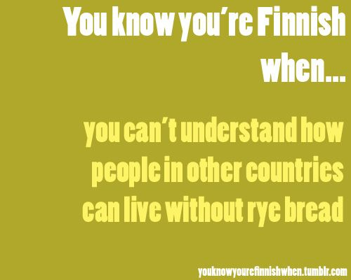 You know you´re FINNISH when you can´t understand how people in other countries can liv without RYE BREAD ;)