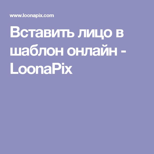 Вставить лицо в шаблон онлайн - LoonaPix