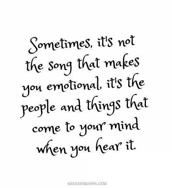Sometimes, it`s not the song that makes you emotional, it`s the people and things that come to your mind when you hear it.