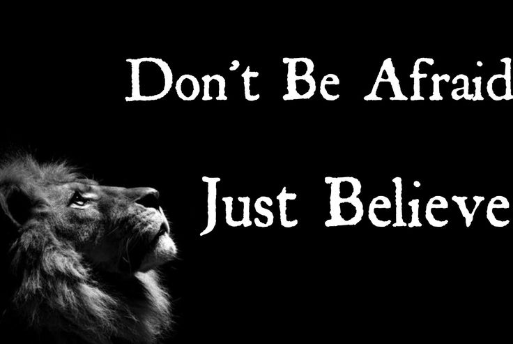Don't be afraid.  Just believe