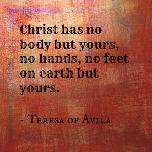 "I have always love this quote by my patron Saint, Teresa of Avila!  It continues... ""Yours are the eyes through which he looks with compassion on the world, yours are the feet with which he goes about doing good, and yours are the hands with which he blesses the world.""  So beautiful!"