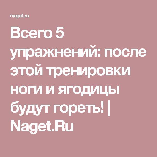 Всего 5 упражнений: после этой тренировки ноги и ягодицы будут гореть! | Naget.Ru