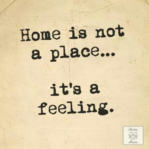 Home Is Not A Place... Its A Feeling.
