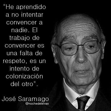 """""""He aprendido a no intentar convencer a nadie. El trabajo de convencer es una falta de respeto, es un intento de colonización del otro"""". José Saramago"""