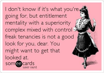 FunnyEcard: I don't know if it's what you're going for, but entitlement mentality with a superiority complex mixed with control freak tenancies is not a good look for you, dear. You might want to get that looked at.