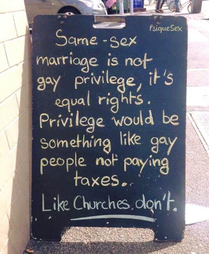 El matrimonio del mismo sexo no es un privilegio gay, es igualdad de derechos. Privilegio sería algo como la gente gay no paga impuestos.  Como las iglesias no.