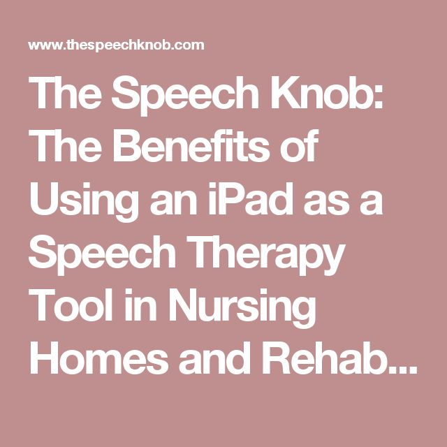 The Speech Knob: The Benefits of Using an iPad as a Speech Therapy Tool in Nursing Homes and Rehabilitation Centers
