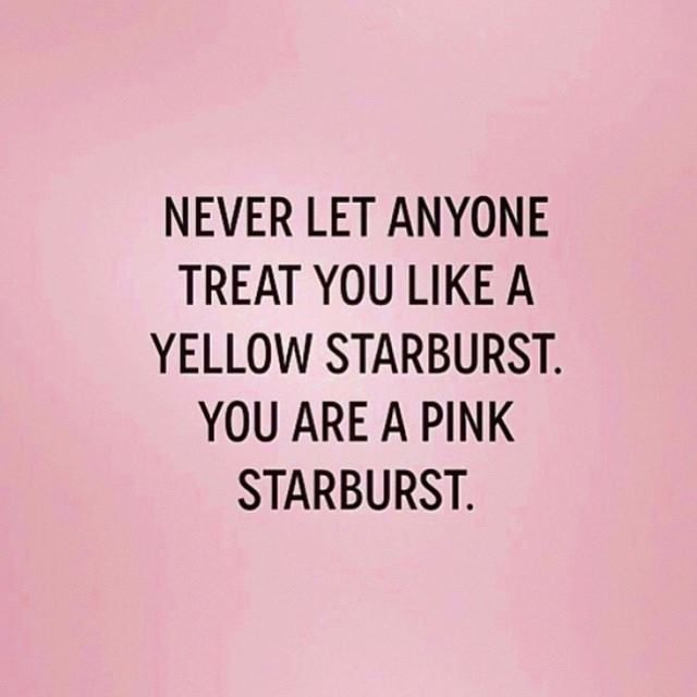 Never let anyone treat you like a yellow starburst. You are a pink starburst.
