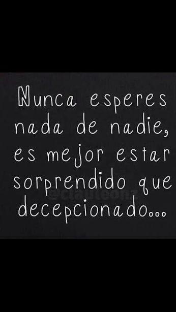 Nunca esperes nada de nadie, es mejor estar sorprendido que decepcionado.