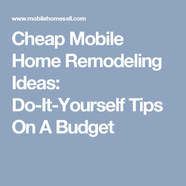 Cheap Mobile Home Remodeling Ideas: Do-It-Yourself Tips On A Budget