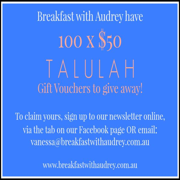 Grab a $50 TALULAH gift voucher simply for signing up to our newsletter! www.breakfastwithaudrey.com.au
