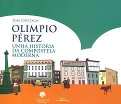 Olimpio Pérez : unha historia da Compostela moderna / Xoán López Facal. 1ª ed.  Galaxia ; Consorcio de Santiago, 2017