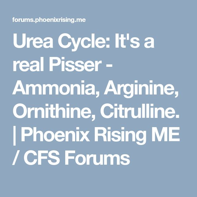 Urea Cycle: It's a real Pisser - Ammonia, Arginine, Ornithine, Citrulline. | Phoenix Rising ME / CFS Forums