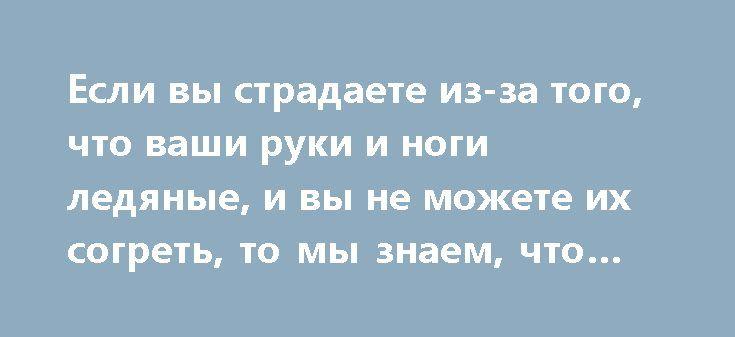 Если вы страдаете из-за того, что ваши руки и ноги ледяные, и вы не можете их согреть, то мы знаем, что вам нужно! https://articles.shkola-zdorovia.ru/esli-vyi-stradaete-iz-za-togo-chto-vashi-ruki-i-nogi-ledyanyie-i-vyi-ne-mozhete-ih-sogret-to-myi-znaem-chto-vam-nuzhno/  Плохое кровообращение вызывает различные заболевания, которые могут быть вызваны по самым разным причинам. Причинами плохого кровообращения может выступать сидячий образ жизни, диабет, курение и многое другое. Плохое…