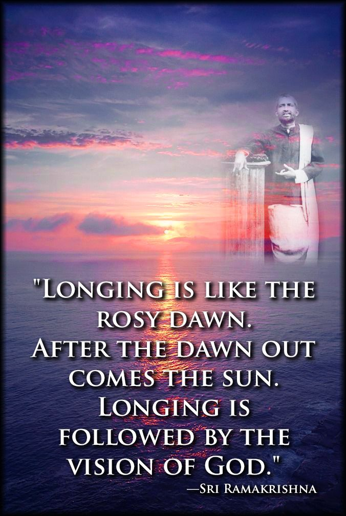 """""""Longing is like the rosy dawn. After the dawn out comes the sun. Longing is followed by the vision of God."""" —Sri Ramakrishna"""