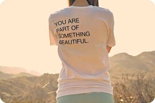 """""""You Are Part Of Something Beautiful"""" is written on the back of this shirt. Think about it... 