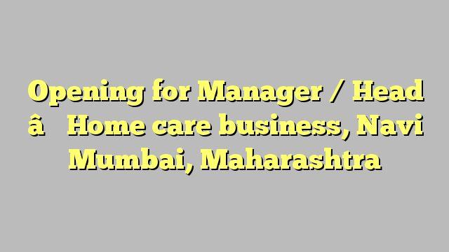 Opening for Manager / Head – Home care business, Navi Mumbai, Maharashtra