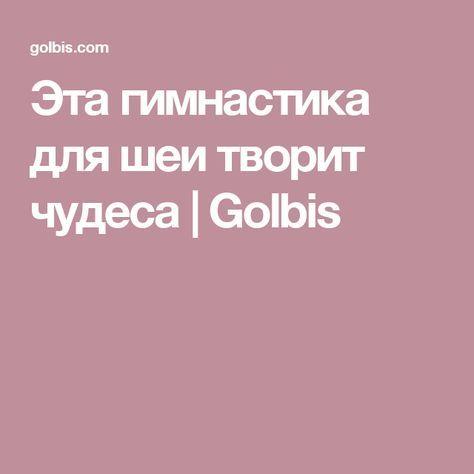 Эта гимнастика для шеи творит чудеса   Golbis