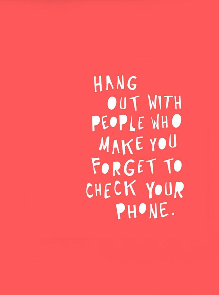 Hang out with people who make you forget to check your phone. Love this reminder!