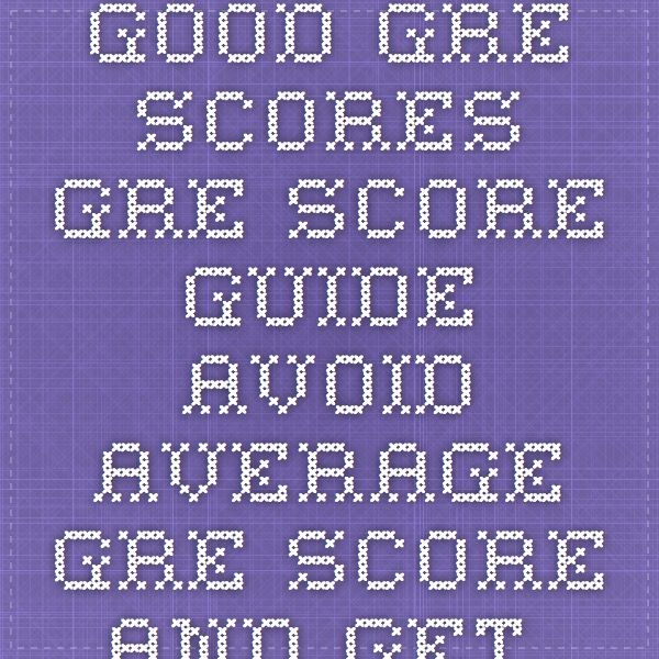 Good GRE Scores - GRE Score Guide.Avoid average GRE score and get Good Gre scores.