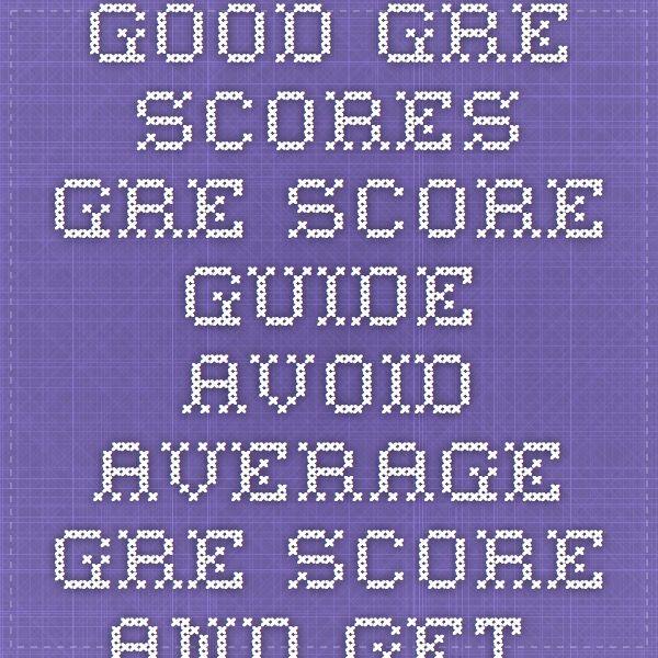 Good GRE Scores - GRE Score Guide.Avoid average GRE score and get Good Gre scores.