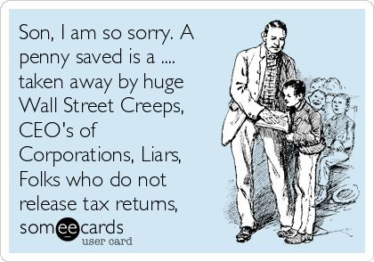 #CryForHelp: Son, I am so sorry. A penny saved is a penny taken away by, Wall St liars, CEO's of huge Corporations, Presidents who do release Tax Returns, Creeps, Slime Bags, Rich who lie, cheat, & steal!