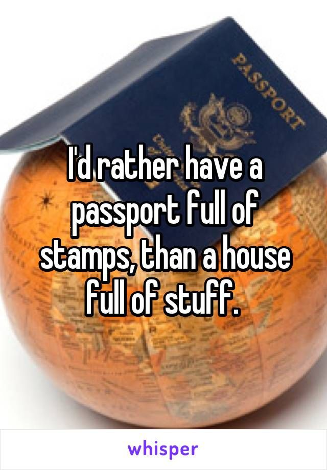 I'd rather have a passport full of stamps, than a house full of stuff.