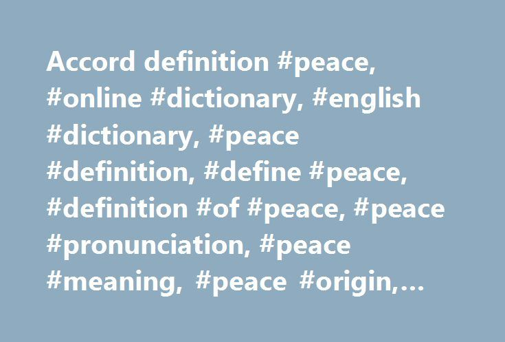 Accord definition #peace, #online #dictionary, #english #dictionary, #peace #definition, #define #peace, #definition #of #peace, #peace #pronunciation, #peace #meaning, #peace #origin, #peace #examples http://lesotho.remmont.com/accord-definition-peace-online-dictionary-english-dictionary-peace-definition-define-peace-definition-of-peace-peace-pronunciation-peace-meaning-peace-origin-peace-example/  # peace Collins English Dictionary – Complete & Unabridged 2012 Digital Edition © William…